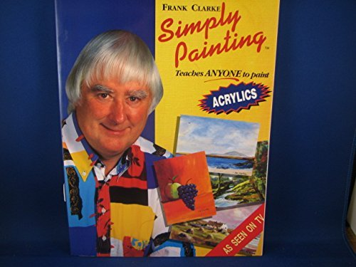 Simply Painting: Acrylics: Teaches ANYONE to Paint (Simply Painting Series) (Bk. 1) (0951251058) by Frank Clarke
