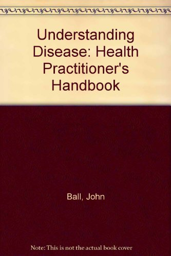 Understanding Disease: Health Practitioner's Handbook (0951255908) by Ball, John
