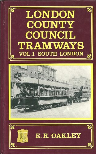 London County Council Tramways Vol. 1: South London: Oakley, E. R.