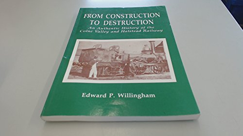 From Construction to Destruction An Authentic History of the Colne Valley & Halstead Railway