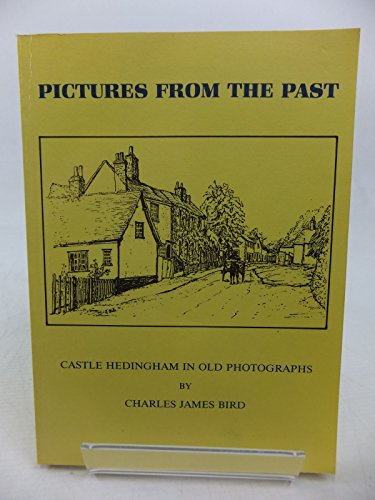 Pictures from the Past. Castle Hedingham in Old Photographs.: Charles James Bird.