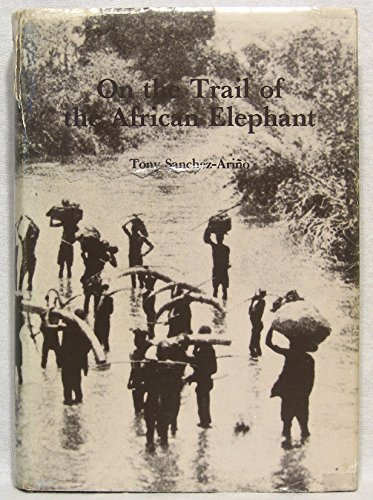 ON THE TRAIL OF THE AFRICAN ELEPHANT.: Sanchez-Arino (Tony).