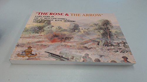 9780951319901: The rose and the arrow: A life story of 136th (1st West Lancashire) Field Regiment, Royal Artillery, 1939-1946