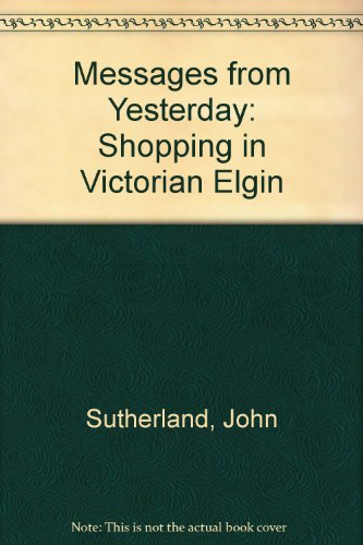Messages from Yesterday: Shopping in Victorian Elgin (0951368117) by Sutherland, John