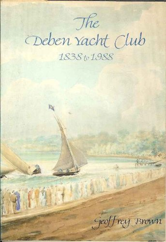The Deben Yacht Club and Deben Sailing Club, 1838 to 1988: The History of Sailing and Racing on the...