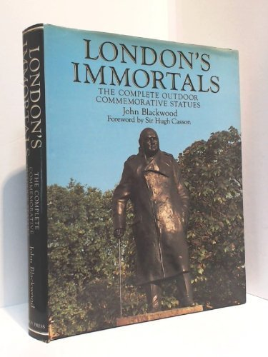 London s Immortals: The Complete Outdoor Commemorative Statues.: John Blackwood.