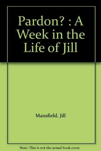 Pardon?, or 'A Week in the Life: Jill Mansfield