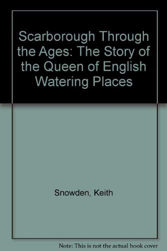 Scarborough through the Ages: The story of the Queen of English Watering Places.: Keith Snowden.