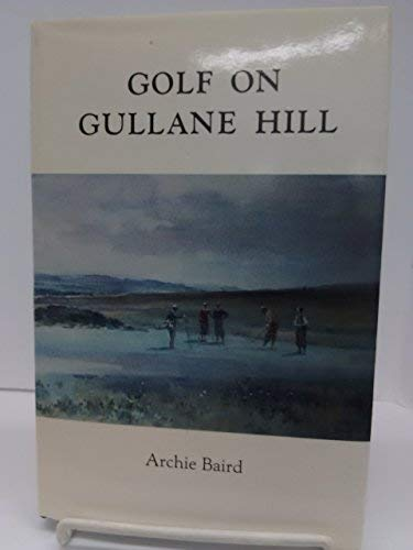 Golf on Gullane Hill: A celebration of 100 years of Gullane Golf Club: Baird, Archie