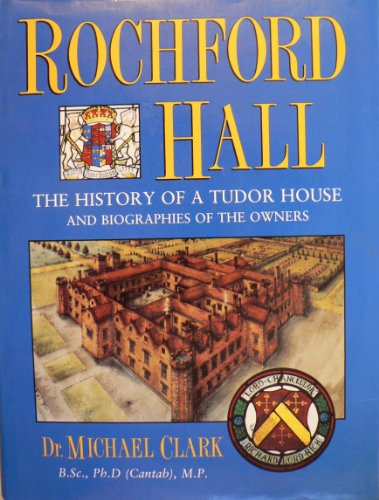 Rochford Hall: The History of a Tudor House and Biographies of the Owners: Clark, Michael