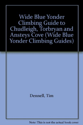 Wide Blue Yonder Climbing Guide to Chudleigh, Torbryan and Ansteys Cove (Wide Blue Yonder Climbing Guides) (9780951651629) by Tim Dennell; Mark Campbell