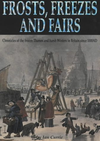 Frosts, Freezes And Fairs: Chronicles Of The Frozen Thames And Harsh Winters In Britain Since 100...