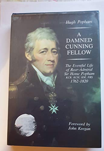 A Damned Cunning Fellow: Eventful Life of Rear Admiral Sir Home Popham, KCB, KCH, KM, FRS, 1762-...