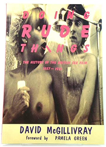 Doing Rude Things : History of the British Sex Film: McGillivray, David