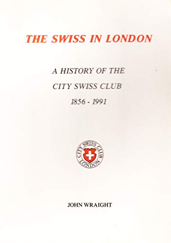 The Swiss in London: A history of the City Swiss Club, 1856-1991: John Wraight