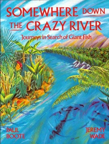 9780951790007: Somewhere Down the Crazy River: Journeys in Search of Giant Fish. The Story of the Rediscovery of the Indian Mahseer and the Goliath Tigerfish of the Congo