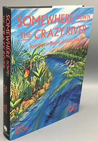 9780951790007: Somewhere Down the Crazy River: Journeys in Search of Giant Fish- Story of the Rediscovery of the Indian Mahseer and the Goliath Tigerfish of the Congo