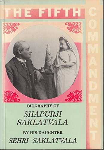 THE FIFTH COMMANDMENT: Biography of Shapurji Saklatvala by his daughter: Saklatvala, Sehri