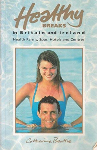 Healthy Breaks in Britain and Ireland: Health Farms, Spas, Hotels and Centres: Catherine Beattie