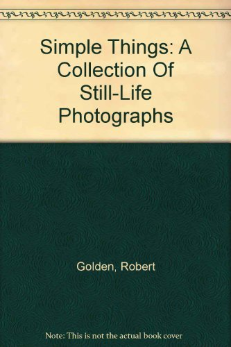 Simple Things: A Collection of Still-Life Photographs By Robert Golden: Golden, Robert