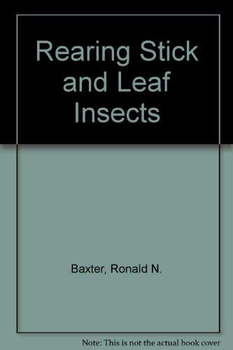 Rearing Stick and Leaf Insects: Baxter, Ronald N.