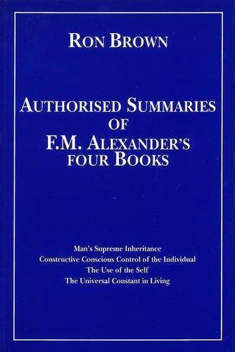 Authorized Summaries of F.M.Alexander's Four Books: Man's Supreme Inheritance, ...
