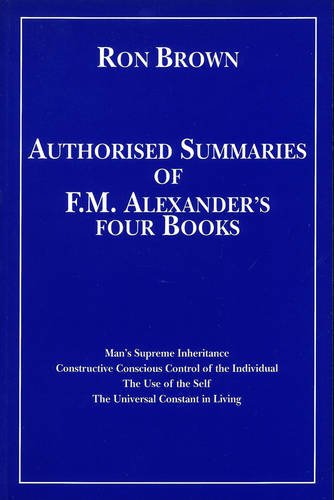 9780951930403: Authorized Summaries of F.M.Alexander's Four Books: Man's Supreme Inheritance, Constructive Conscious Control of the Individual, the Use of the Self and the Universal Constant in Living