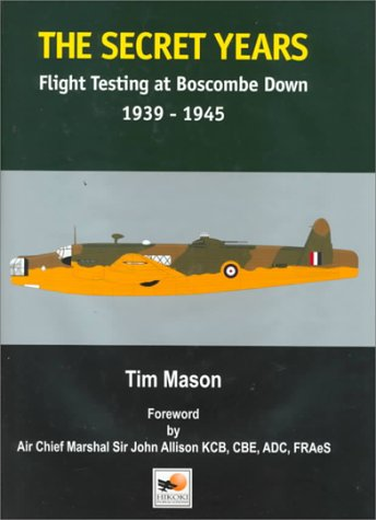 The Secret Years: Flight Testing at Boscombe Down 1939-1945: Mason, Tim