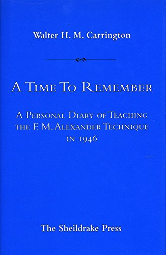 A Time to Remember: Personal Diary of Teaching the F.M.Alexander Technique in 1946: Carrington, ...