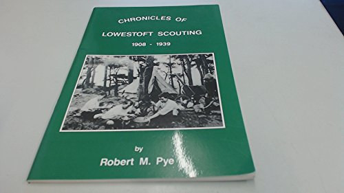 Chronicles of Lowestoft Scouting, 1908-1939.: Robert M. Pye.