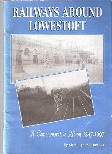Railways Around Lowestoft 1847-1997: A Commemorative Album.: Christopher J. Brooks.