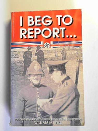 I Beg to Report.Policing in Guernsey During: Bell, William M.