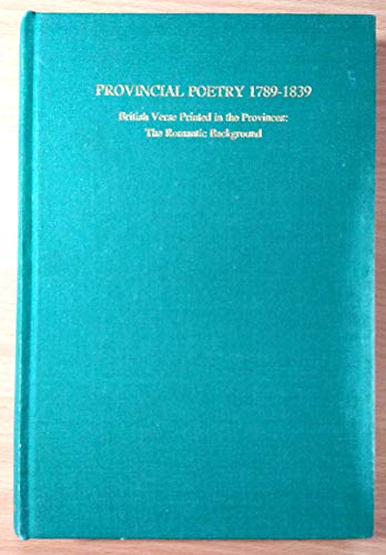 Provincial Poetry 1789-1839: British Verse Printed in the Provinces : The Romantic Background: C. R...