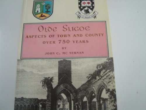 Olde Sligoe: Aspects of town and county over 750 years: John C McTernan