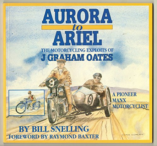 Aurora to Ariel The Motorcycling Exploits of J. Graham Oates, a Pioneer Manx Motorcyclist: Snelling...