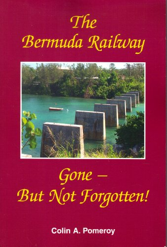 The Bermuda Railway, Gone-But Not Forgotten!: Colin A. Pomeroy