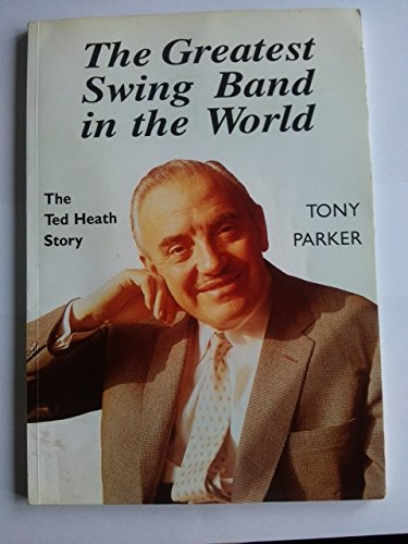 The Greatest Swing Band in the World: Ted Heath Story: Parker, Tony