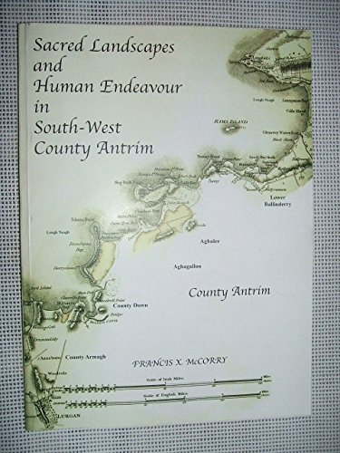 Sacred Landscapes and Human Endeavour in South-West County Antrim: An exploration of landscape, ...