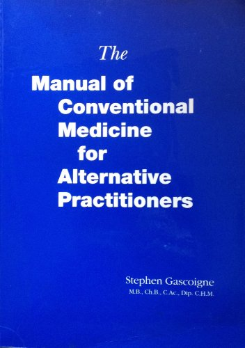 The Manual of Conventional Medicine for Alternative Practitioners.: Stephen Gascoigne, M.B., Ch.B.,...
