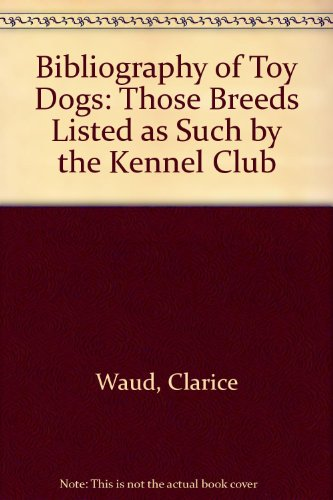 A Bibliography of Toy Dogs (Those Breeds Listed as such by the Kennel Club): Waud, Clarice and ...