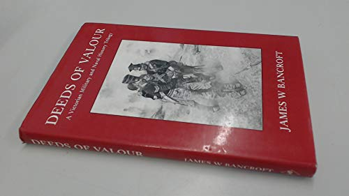 Deeds of Valour A Victorian Military & Naval History Trilogy: James W Bancroft
