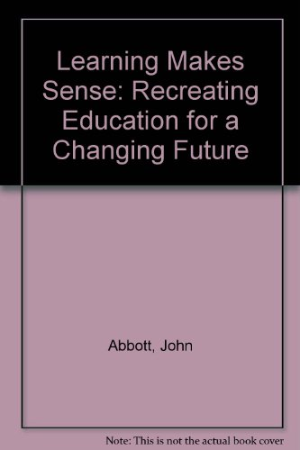 LEARNING MAKES SENSE: RECREATING EDUCATION FOR A CHANGING FUTURE: JOHN ABBOTT