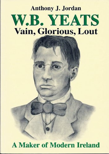W.B.Yeats Vain, Glorious, Lout A Maker of Modern Ireland (0952444720) by Jordon Anthony J.