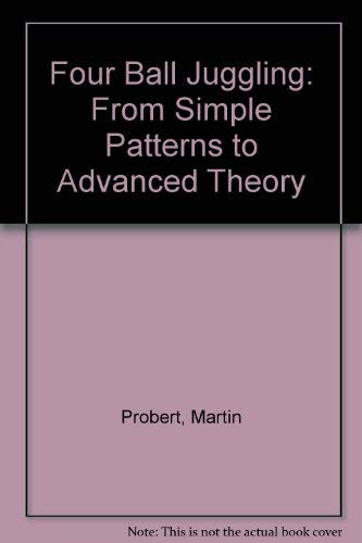 Four Ball Juggling: From Simple Patterns to Advanced Theory: Martin Probert
