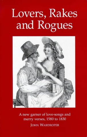 Lovers Rogues And Rakes A New Garner Of Love Songs And Merry Verses 1580 - 1830: Wardroper, John
