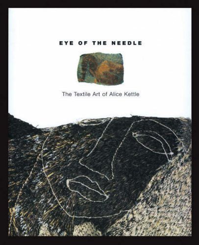 Eye of the Needle: Textile Art of Alice Kettle: Alice Kettle, Matthew Koumis