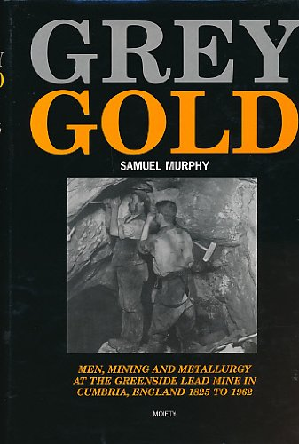 9780952636076: Grey Gold: Men, Mining and Metallurgy at the Greenside Lead Mine in Cumbria, England, 1825 To 1962