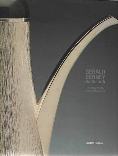 Gerald Benney: Goldsmith - The Story of Fifty Years at the Bench: Hughes, Graham