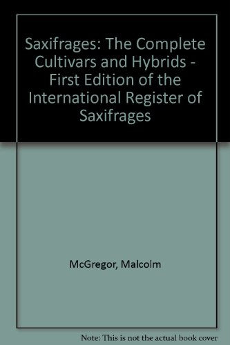 Saxifrages: The Complete Cultivars and Hybrids - First Edition of the International Register of Saxifrages (0952688204) by McGregor, Malcolm