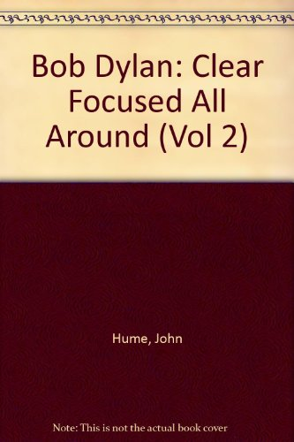 Clear Focused All Around (Most of the Time): Bob Dylan in Europe, 1984-98 (Vol 2): Hume, John